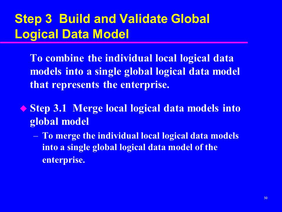 30 Step 3 Build and Validate Global Logical Data Model To combine the individual local logical data models into a single global logical data model that represents the enterprise.