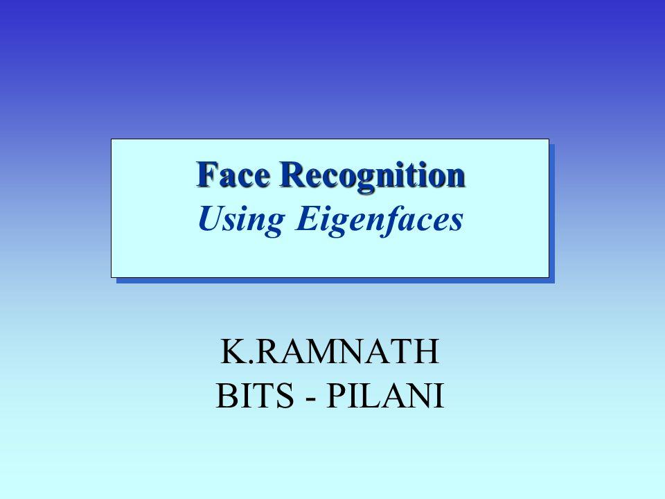 Face Recognition Face Recognition Using Eigenfaces K.RAMNATH BITS - PILANI