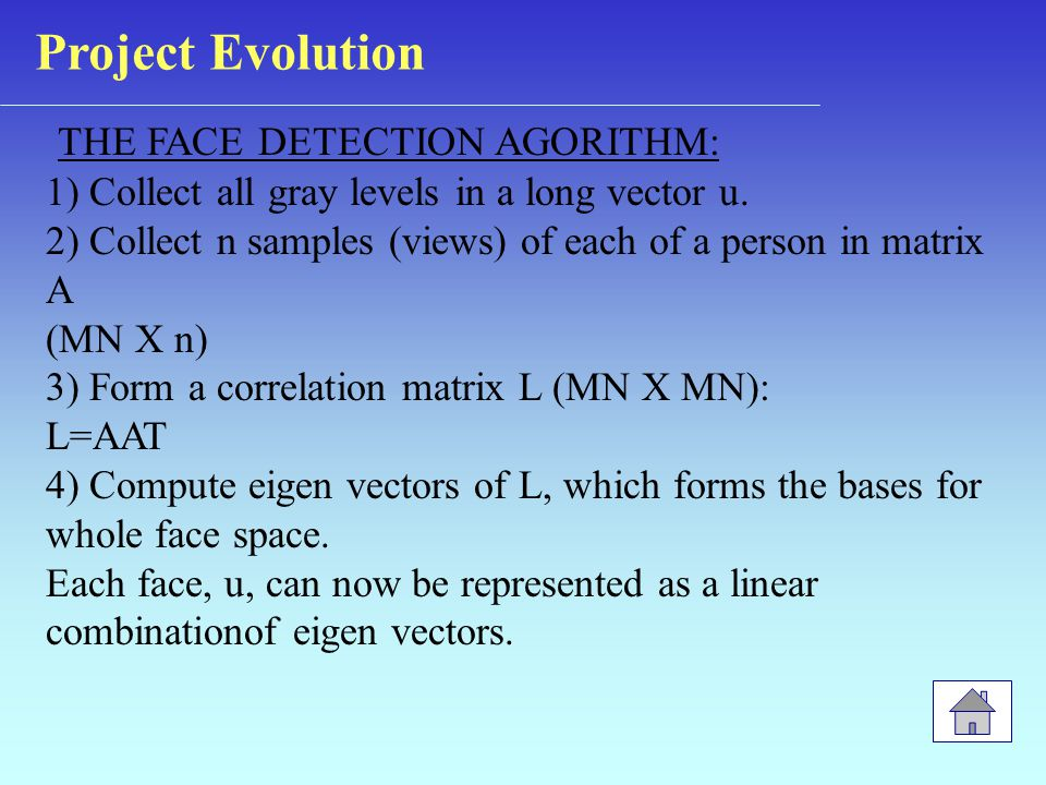 THE FACE DETECTION AGORITHM: 1) Collect all gray levels in a long vector u. 2) Collect n samples (views) of each of a person in matrix A (MN X n) 3) F