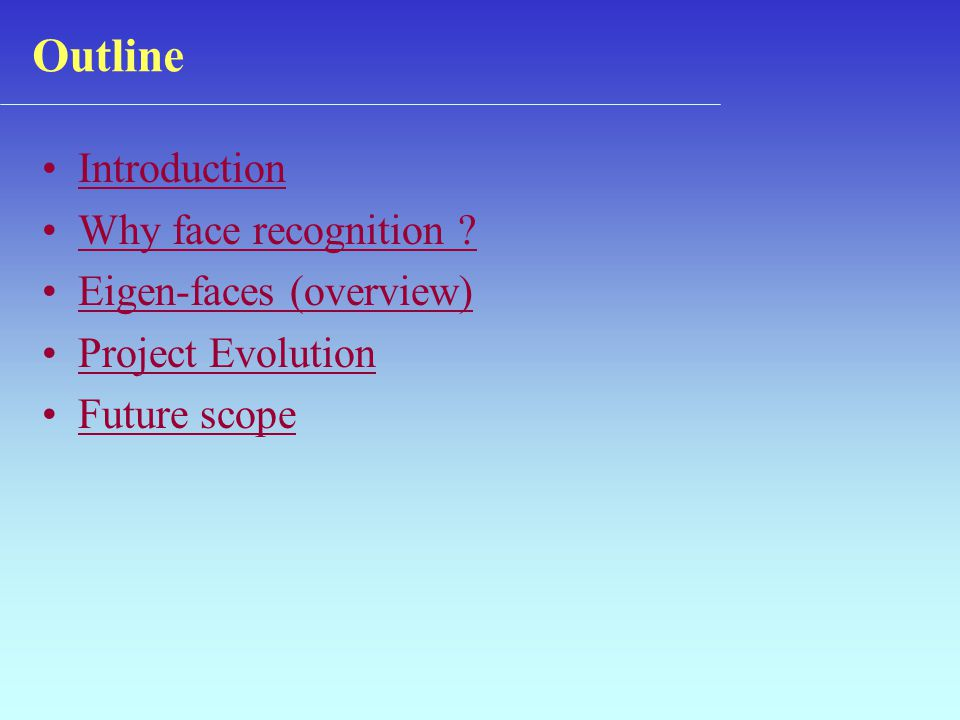 Introduction Why face recognition ? Eigen-faces (overview) (overview) Project Evolution Future scope Outline