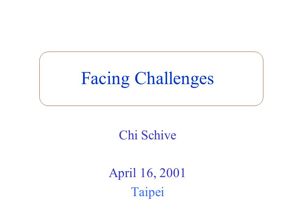 Facing Challenges Chi Schive April 16, 2001 Taipei