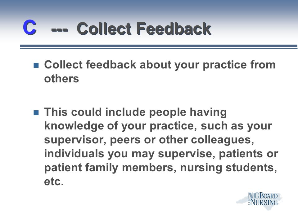 C --- Collect Feedback n Collect feedback about your practice from others n This could include people having knowledge of your practice, such as your