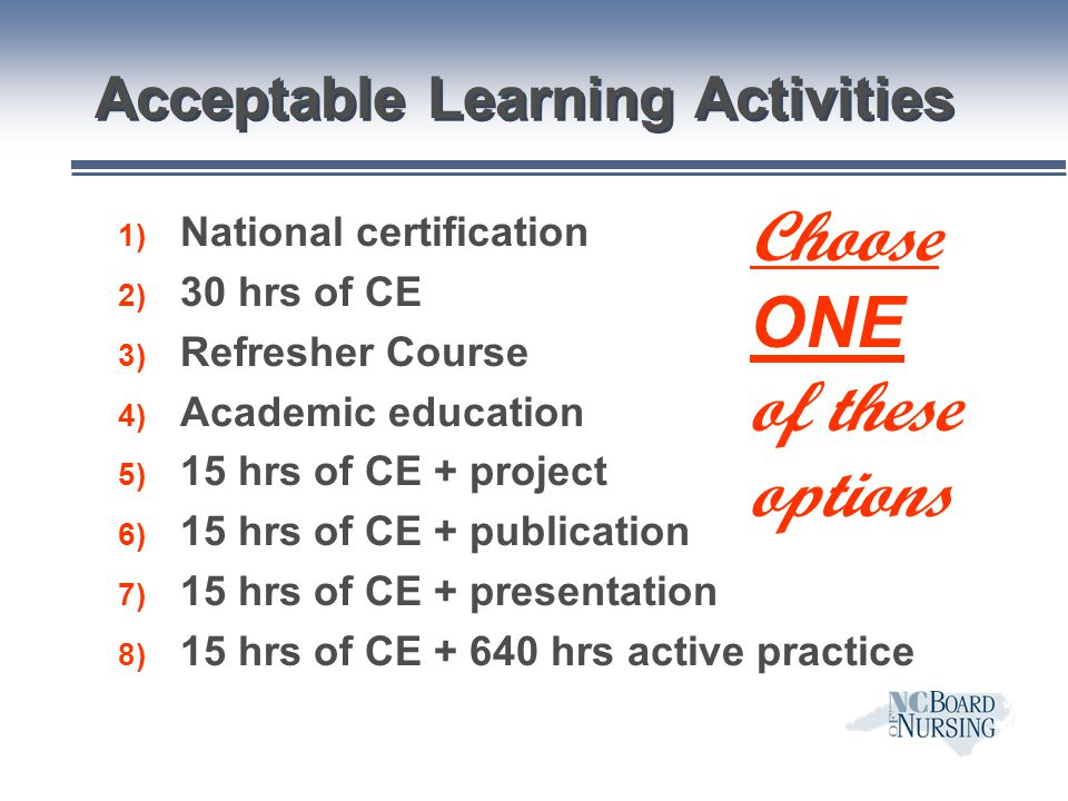 Acceptable Learning Activities 1) National certification 2) 30 hrs of CE 3) Refresher Course 4) Academic education 5) 15 hrs of CE + project 6) 15 hrs