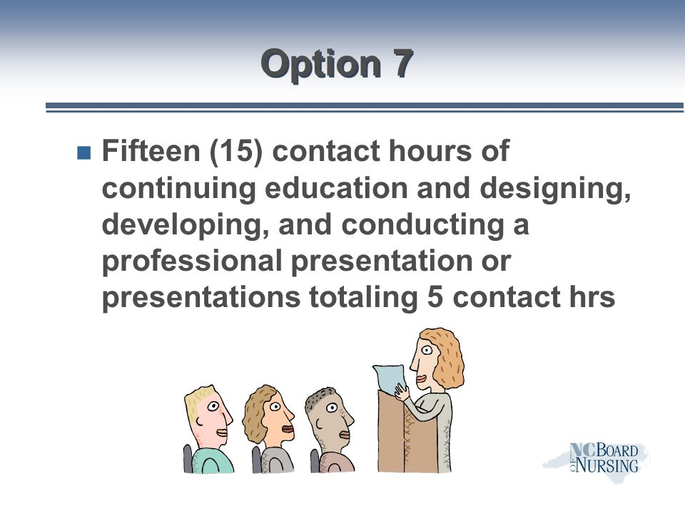 Option 7 n Fifteen (15) contact hours of continuing education and designing, developing, and conducting a professional presentation or presentations t