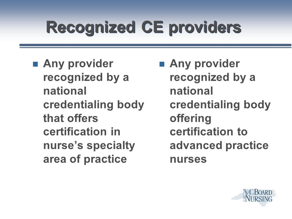 Recognized CE providers n Any provider recognized by a national credentialing body that offers certification in nurse's specialty area of practice n A