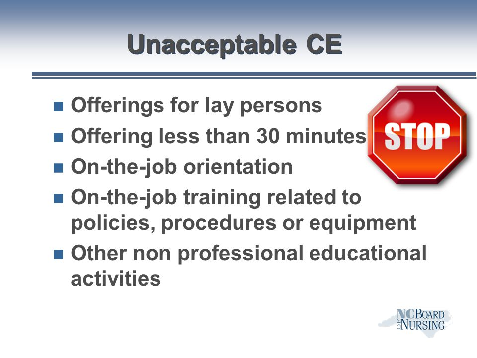 Unacceptable CE n Offerings for lay persons n Offering less than 30 minutes n On-the-job orientation n On-the-job training related to policies, proced