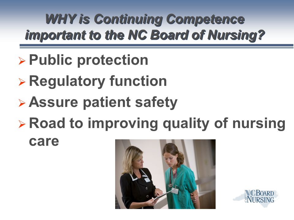 WHY is Continuing Competence important to the NC Board of Nursing?  Public protection  Regulatory function  Assure patient safety  Road to improvi