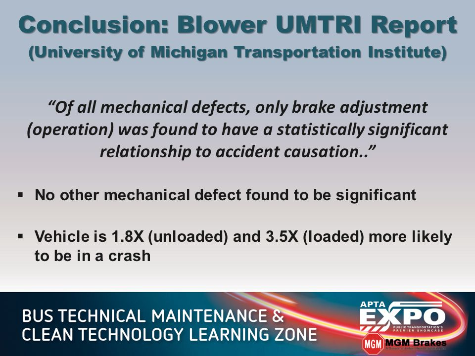 Of all mechanical defects, only brake adjustment (operation) was found to have a statistically significant relationship to accident causation..  No other mechanical defect found to be significant  Vehicle is 1.8X (unloaded) and 3.5X (loaded) more likely to be in a crash Conclusion: Blower UMTRI Report (University of Michigan Transportation Institute)