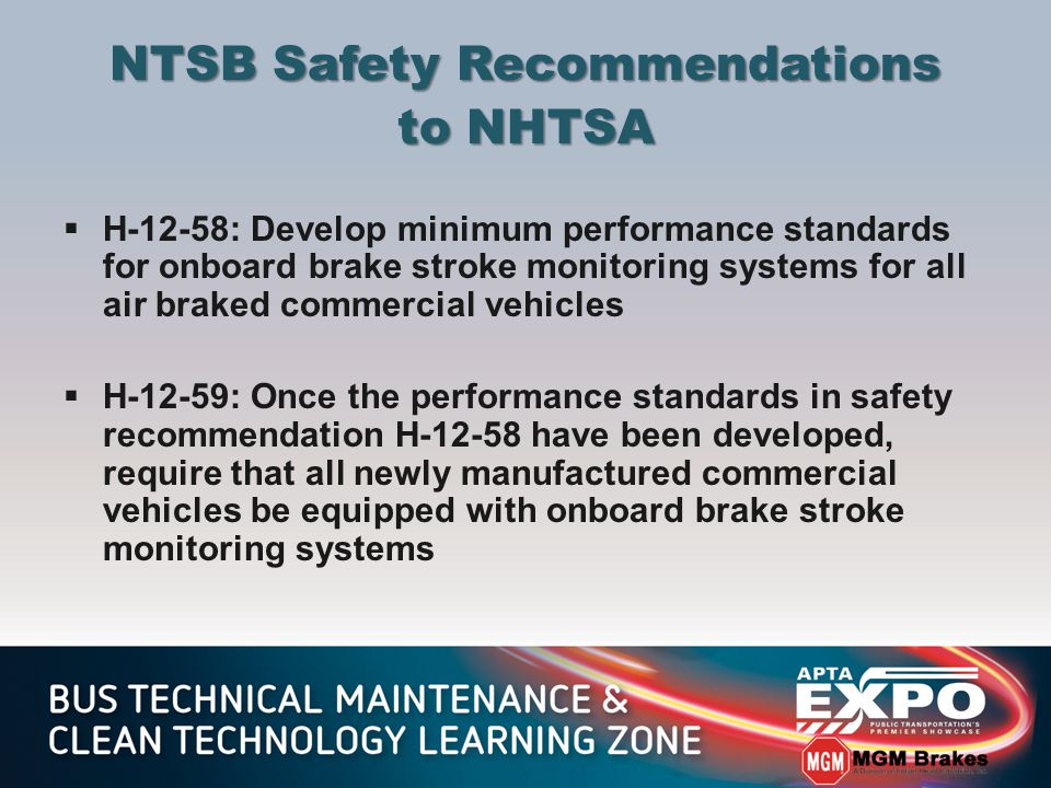 NTSB Safety Recommendations to NHTSA  H-12-58: Develop minimum performance standards for onboard brake stroke monitoring systems for all air braked commercial vehicles  H-12-59: Once the performance standards in safety recommendation H-12-58 have been developed, require that all newly manufactured commercial vehicles be equipped with onboard brake stroke monitoring systems