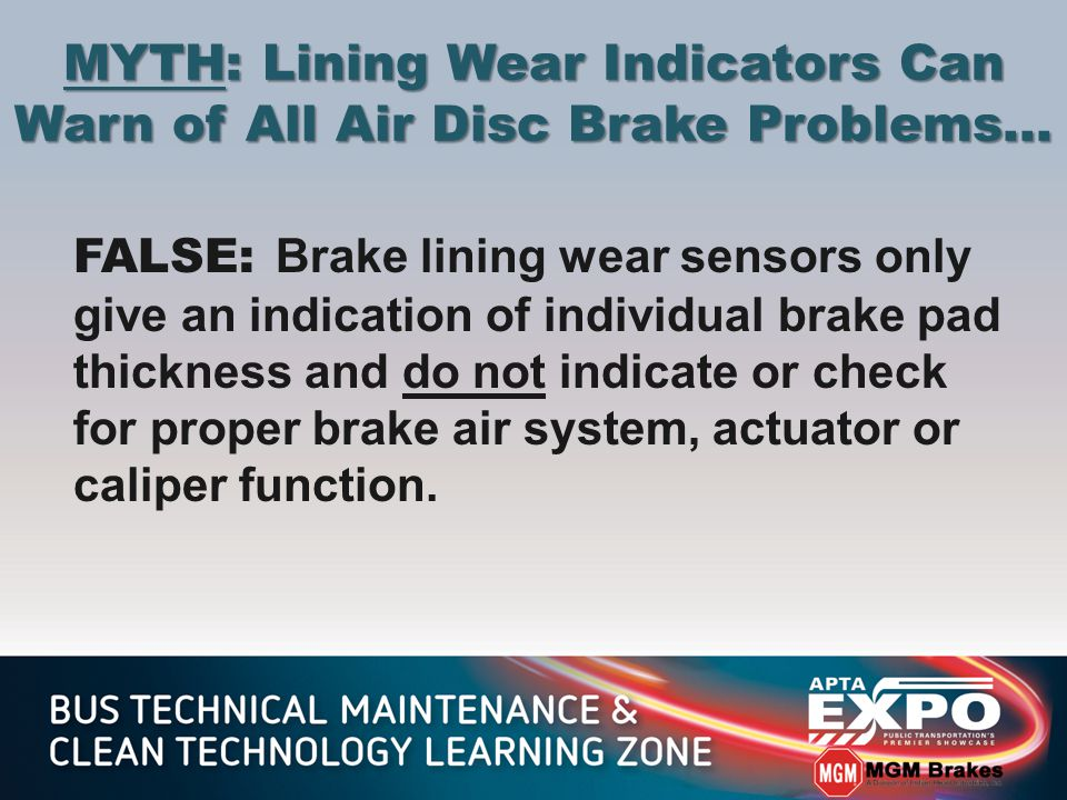 MYTH: Lining Wear Indicators Can Warn of All Air Disc Brake Problems… FALSE: Brake lining wear sensors only give an indication of individual brake pad thickness and do not indicate or check for proper brake air system, actuator or caliper function.