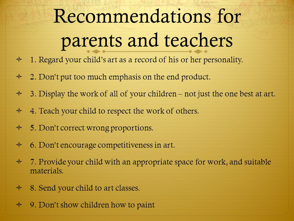 Recommendations for parents and teachers  1. Regard your child's art as a record of his or her personality.  2. Don't put too much emphasis on the e