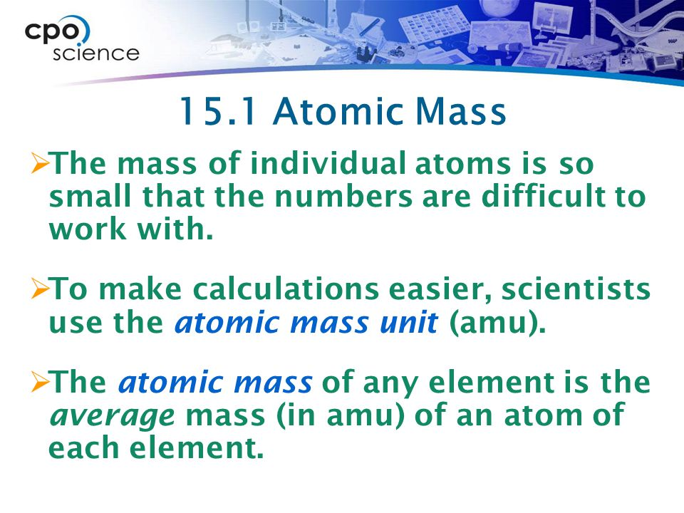 15.1 Atomic Mass  The mass of individual atoms is so small that the numbers are difficult to work with.