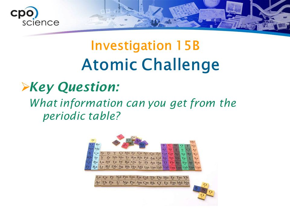 Investigation 15B  Key Question: What information can you get from the periodic table.