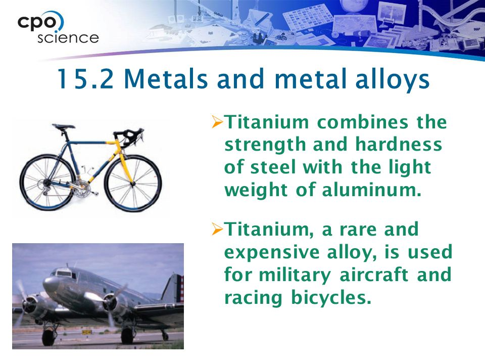 15.2 Metals and metal alloys  Titanium combines the strength and hardness of steel with the light weight of aluminum.