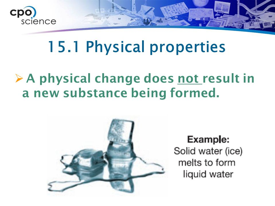 15.1 Physical properties  A physical change does not result in a new substance being formed.