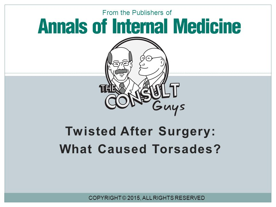 Twisted After Surgery: What Caused Torsades? COPYRIGHT © 2015, ALL RIGHTS RESERVED From the Publishers of