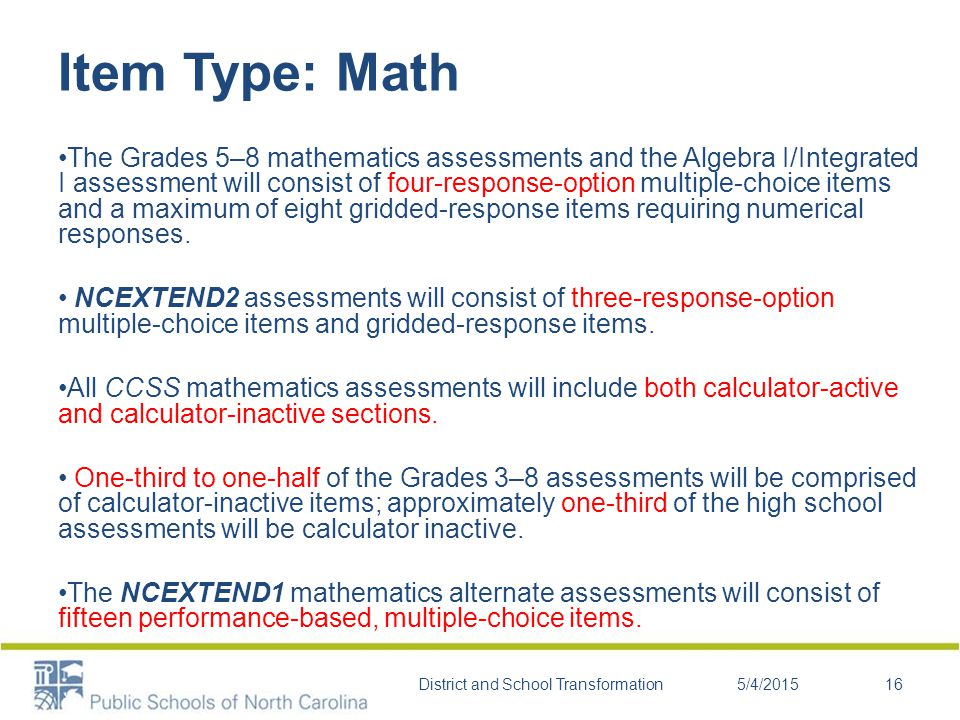 Item Type: Math The Grades 5–8 mathematics assessments and the Algebra I/Integrated I assessment will consist of four-response-option multiple-choice items and a maximum of eight gridded-response items requiring numerical responses.