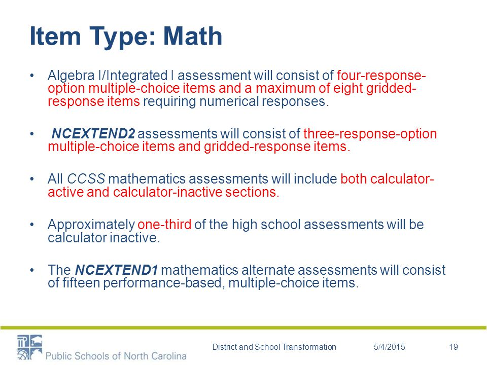 Item Type: Math Algebra I/Integrated I assessment will consist of four-response- option multiple-choice items and a maximum of eight gridded- response items requiring numerical responses.