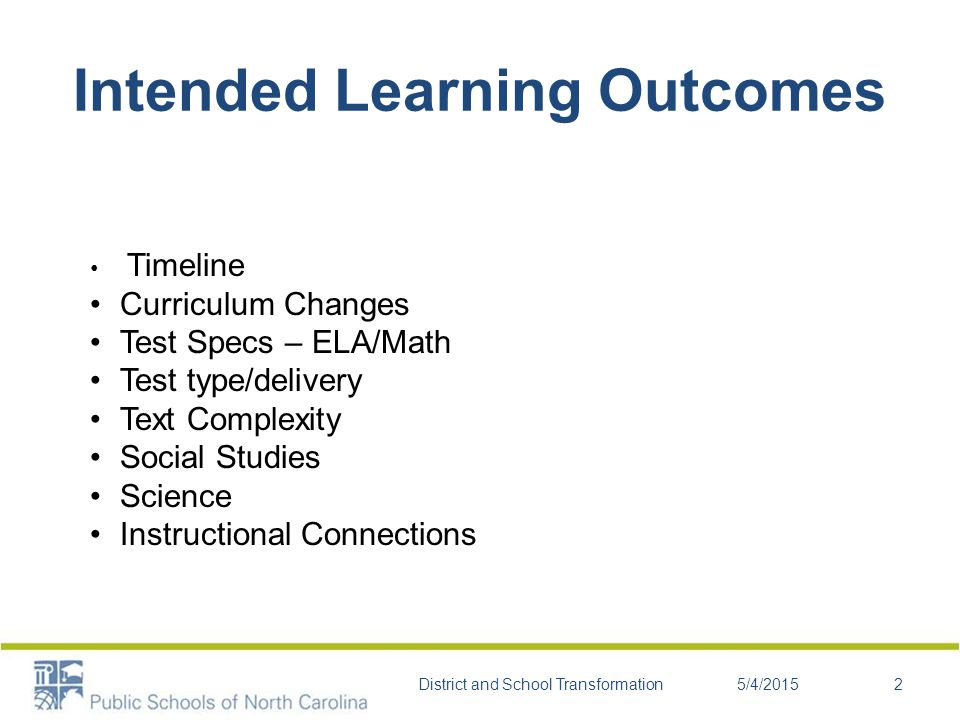 Curriculum Cycle June 2010: North Carolina State Board of Education adoption of the CCSS 2010-2011: Item development for the Next Generation of Assessments 2011-2012: Administration of stand-alone field tests of assessments 2012-2013: Operational administration of assessments aligned to the CCSS- NCDPI 2013-2014: Operational administration of assessments aligned to the CCSS-NCDPI 2014-2015: National assessments aligned to the CCSS (Smarter Balanced Assessment Consortium)- pending SBE approval 5/4/2015District and School Transformation3