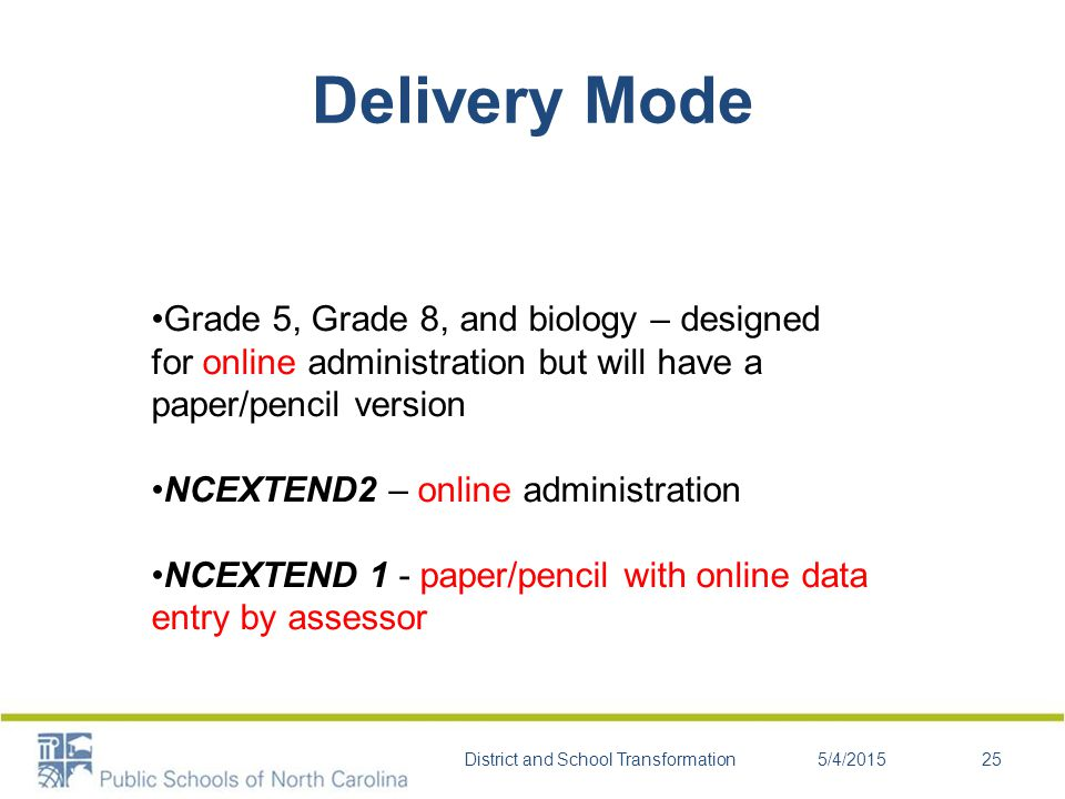 Delivery Mode Grade 5, Grade 8, and biology – designed for online administration but will have a paper/pencil version NCEXTEND2 – online administration NCEXTEND 1 - paper/pencil with online data entry by assessor 5/4/2015District and School Transformation25