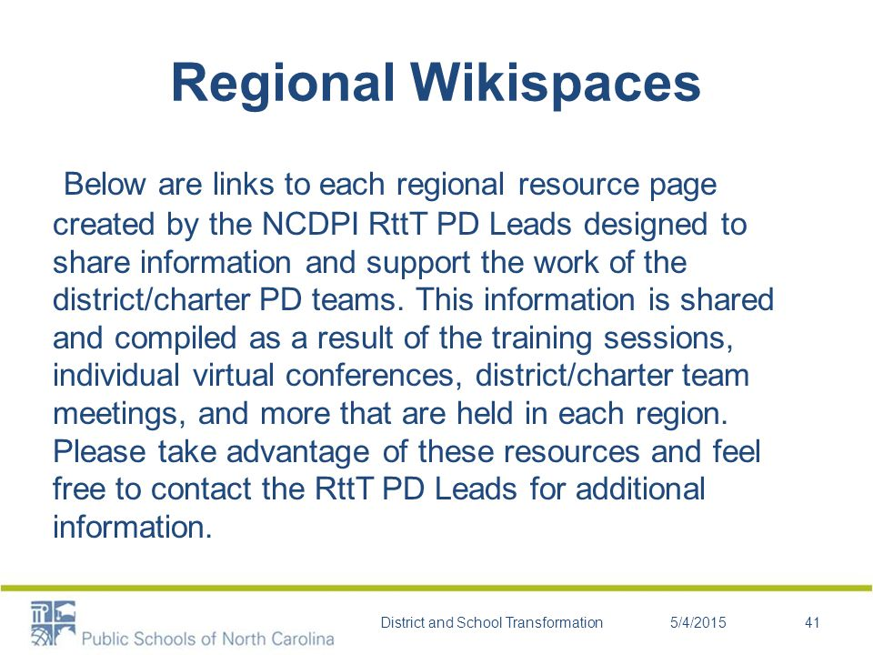 Regional Wikispaces Below are links to each regional resource page created by the NCDPI RttT PD Leads designed to share information and support the work of the district/charter PD teams.