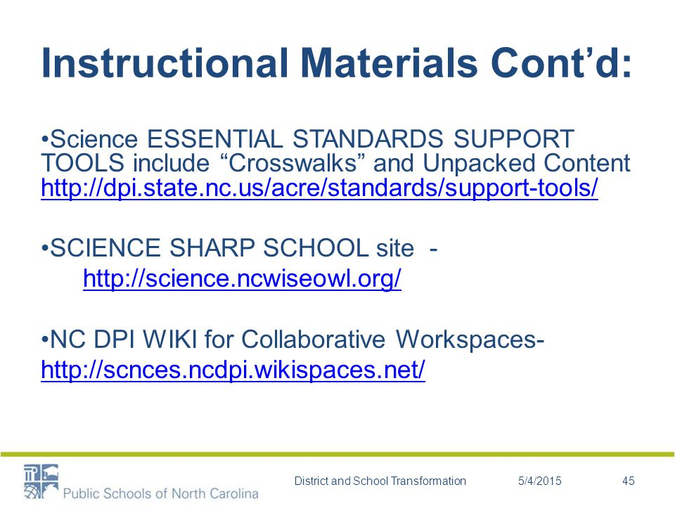 Instructional Materials Cont'd: Science ESSENTIAL STANDARDS SUPPORT TOOLS include Crosswalks and Unpacked Content http://dpi.state.nc.us/acre/standards/support-tools/ http://dpi.state.nc.us/acre/standards/support-tools/ SCIENCE SHARP SCHOOL site - http://science.ncwiseowl.org/ NC DPI WIKI for Collaborative Workspaces- http://scnces.ncdpi.wikispaces.net/ 5/4/2015District and School Transformation45