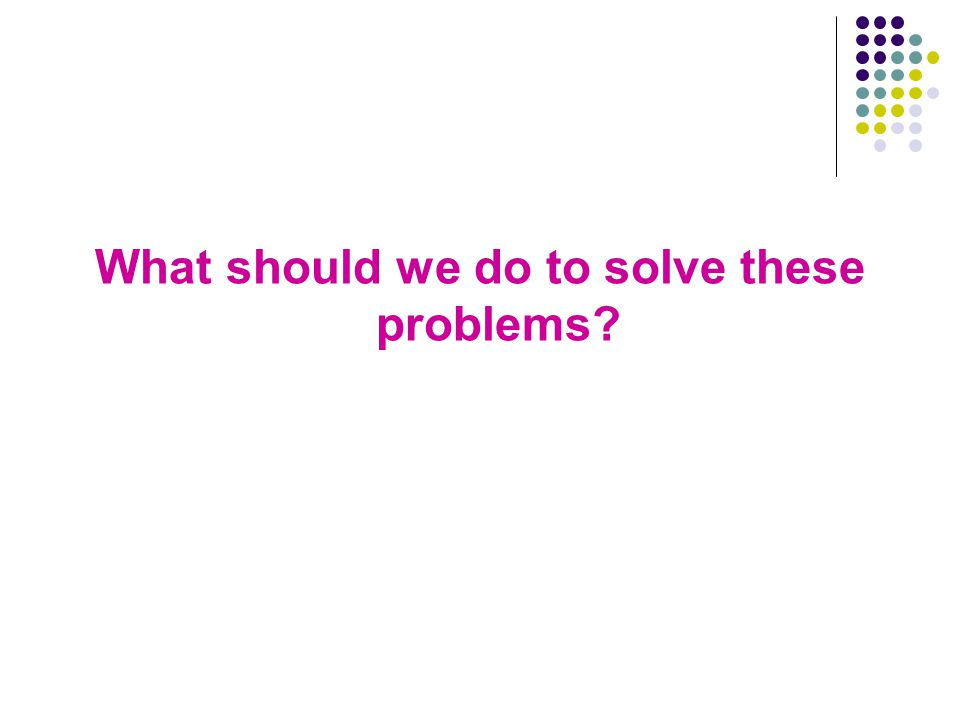 What should we do to solve these problems?