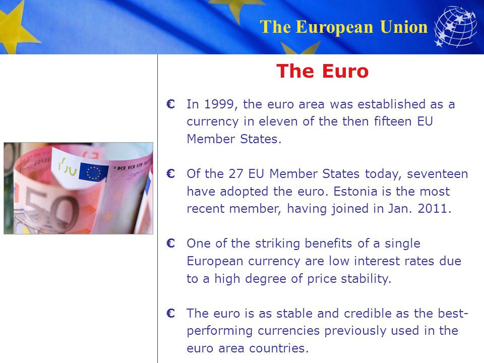The European Union The Euro In 1999, the euro area was established as a currency in eleven of the then fifteen EU Member States.