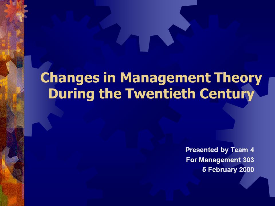 Changes in Management Theory During the Twentieth Century Presented by Team 4 For Management 303 5 February 2000