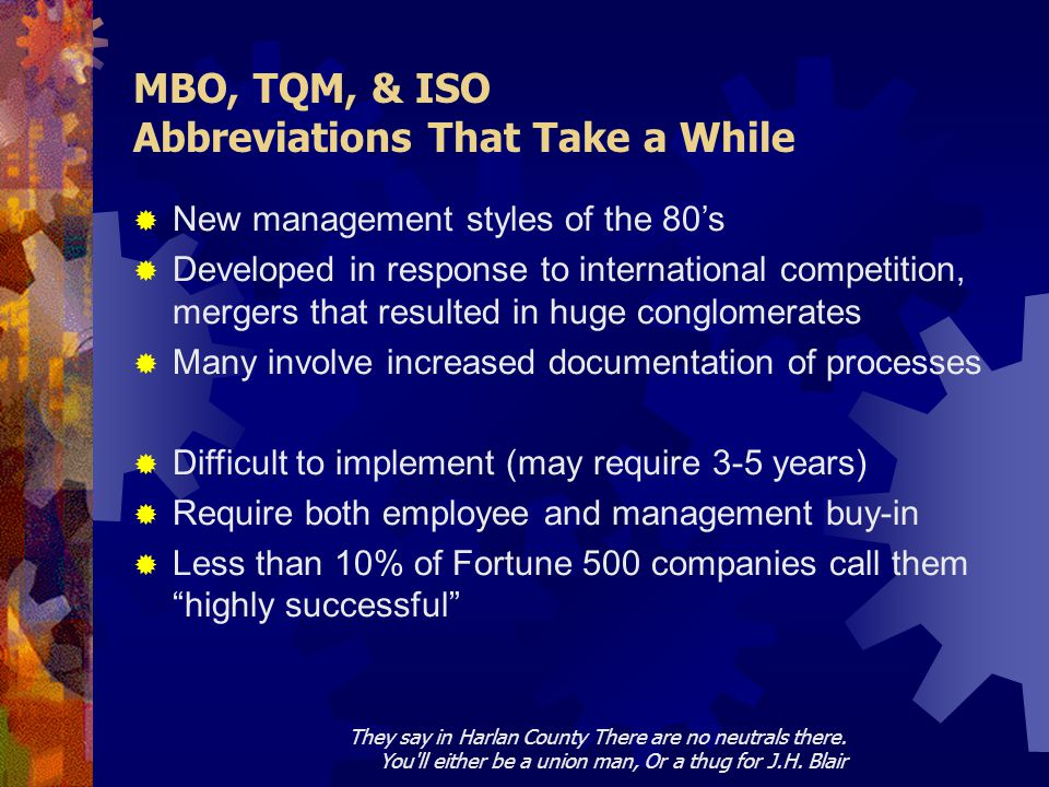 MBO, TQM, & ISO Abbreviations That Take a While  New management styles of the 80's  Developed in response to international competition, mergers that resulted in huge conglomerates  Many involve increased documentation of processes  Difficult to implement (may require 3-5 years)  Require both employee and management buy-in  Less than 10% of Fortune 500 companies call them highly successful They say in Harlan County There are no neutrals there.