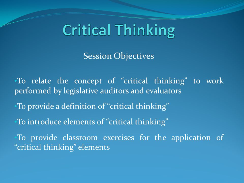 Session Objectives To relate the concept of critical thinking to work performed by legislative auditors and evaluators To provide a definition of critical thinking To introduce elements of critical thinking To provide classroom exercises for the application of critical thinking elements