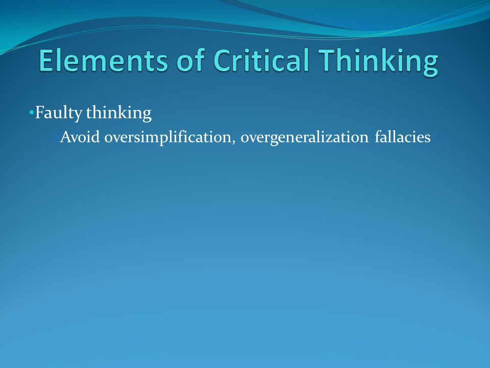 Faulty thinking Avoid oversimplification, overgeneralization fallacies