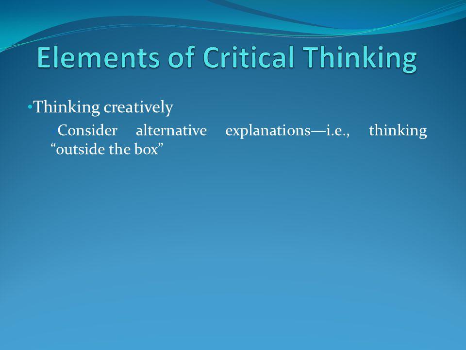 "Thinking creatively Consider alternative explanations—i.e., thinking ""outside the box"""