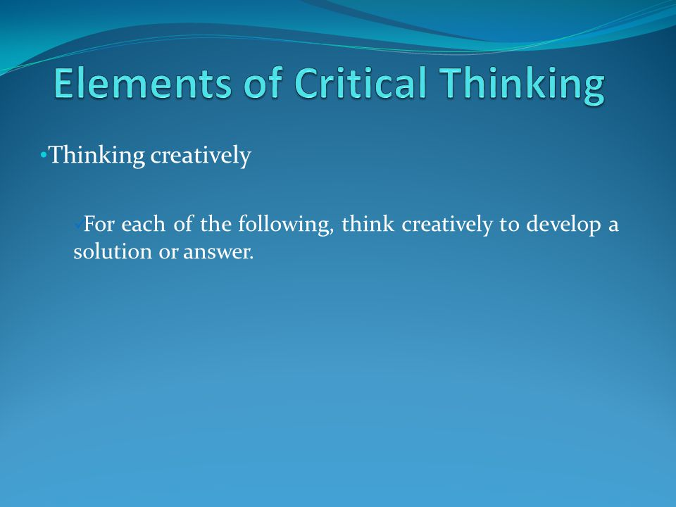 Thinking creatively For each of the following, think creatively to develop a solution or answer.