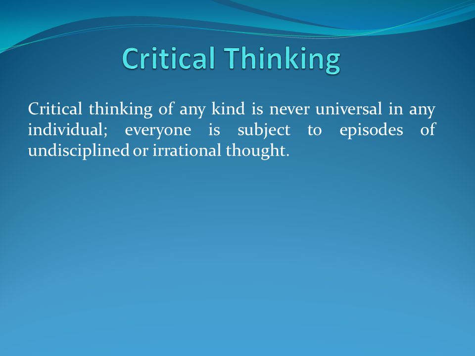 Critical thinking of any kind is never universal in any individual; everyone is subject to episodes of undisciplined or irrational thought.