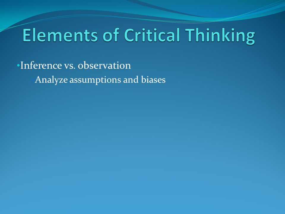 Inference vs. observation Analyze assumptions and biases