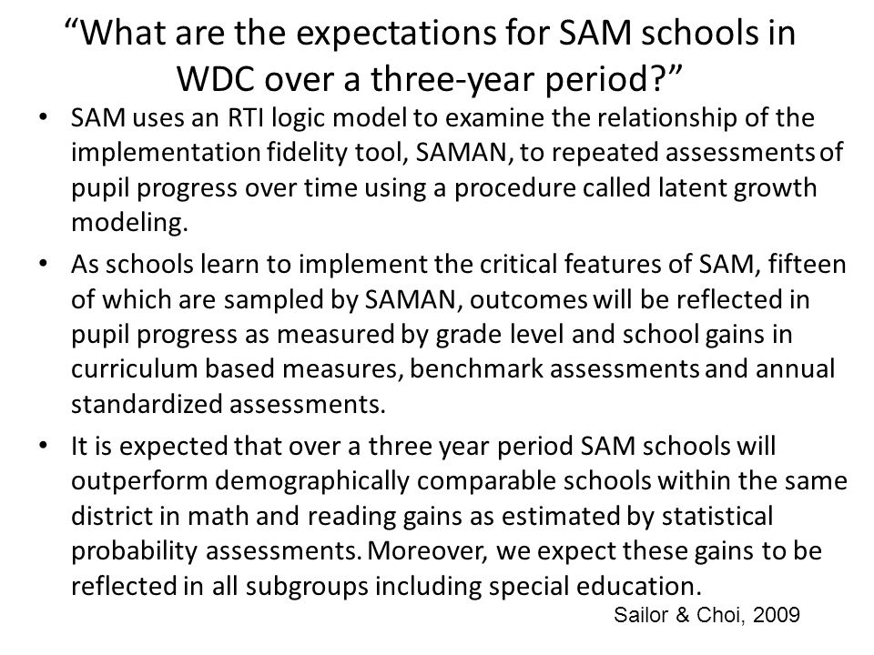 What are the expectations for SAM schools in WDC over a three-year period? SAM uses an RTI logic model to examine the relationship of the implementation fidelity tool, SAMAN, to repeated assessments of pupil progress over time using a procedure called latent growth modeling.