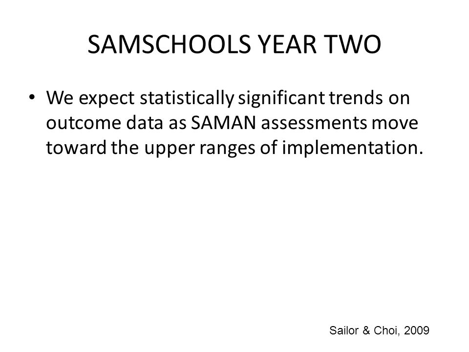 SAMSCHOOLS YEAR TWO We expect statistically significant trends on outcome data as SAMAN assessments move toward the upper ranges of implementation.