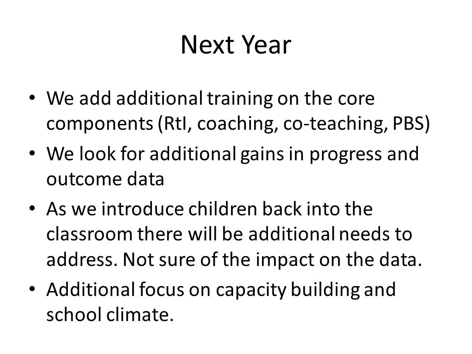 Next Year We add additional training on the core components (RtI, coaching, co-teaching, PBS) We look for additional gains in progress and outcome data As we introduce children back into the classroom there will be additional needs to address.