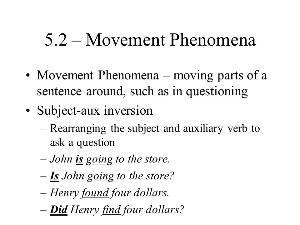 5.2 – Movement Phenomena Movement Phenomena – moving parts of a sentence around, such as in questioning Subject-aux inversion –Rearranging the subject and auxiliary verb to ask a question –John is going to the store.