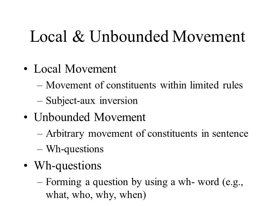 Local & Unbounded Movement Local Movement –Movement of constituents within limited rules –Subject-aux inversion Unbounded Movement –Arbitrary movement of constituents in sentence –Wh-questions Wh-questions –Forming a question by using a wh- word (e.g., what, who, why, when)