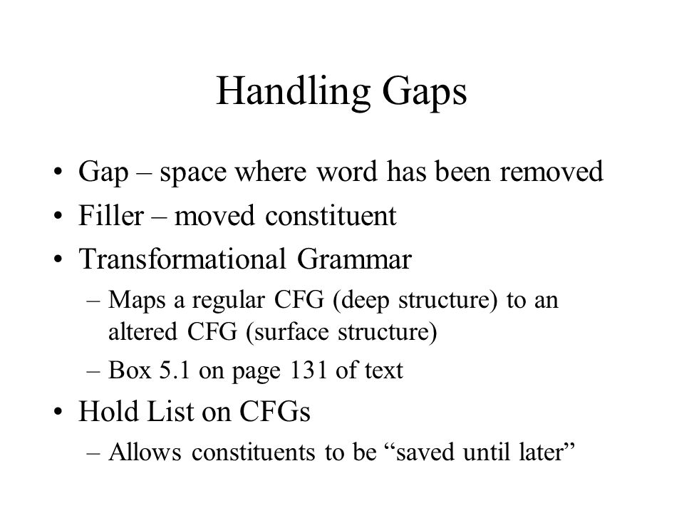 Handling Gaps Gap – space where word has been removed Filler – moved constituent Transformational Grammar –Maps a regular CFG (deep structure) to an a