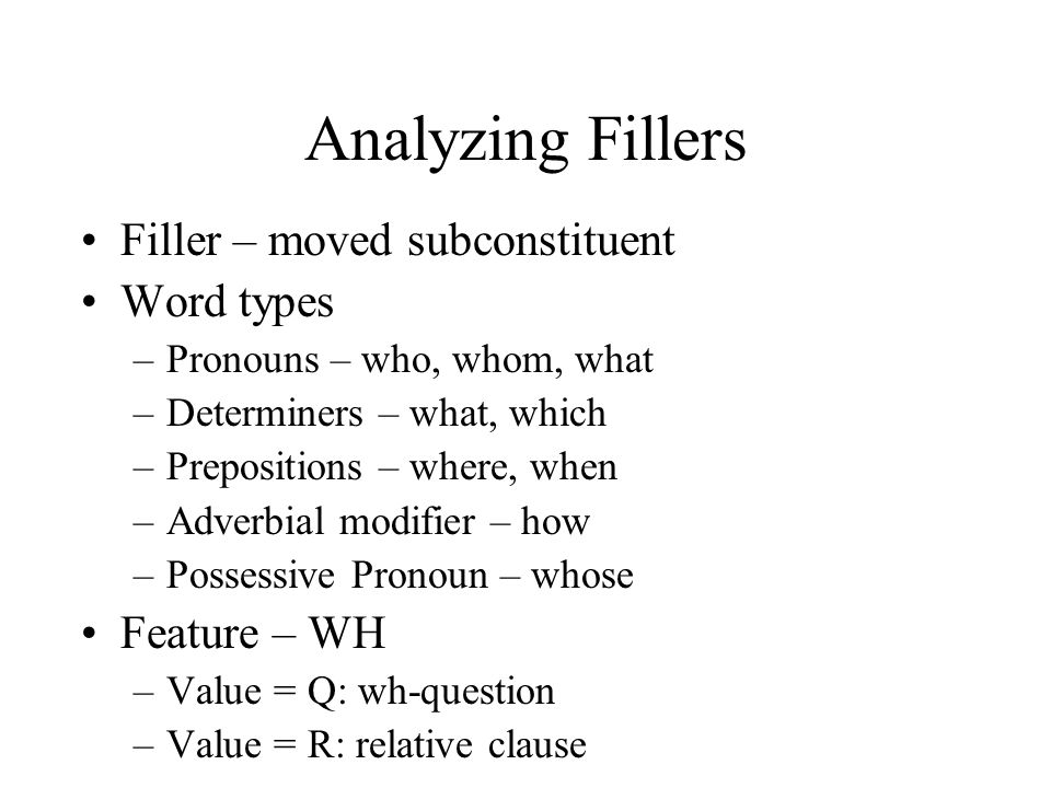 Analyzing Fillers Filler – moved subconstituent Word types –Pronouns – who, whom, what –Determiners – what, which –Prepositions – where, when –Adverbial modifier – how –Possessive Pronoun – whose Feature – WH –Value = Q: wh-question –Value = R: relative clause