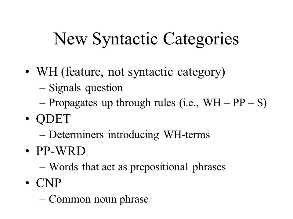 New Syntactic Categories WH (feature, not syntactic category) –Signals question –Propagates up through rules (i.e., WH – PP – S) QDET –Determiners int