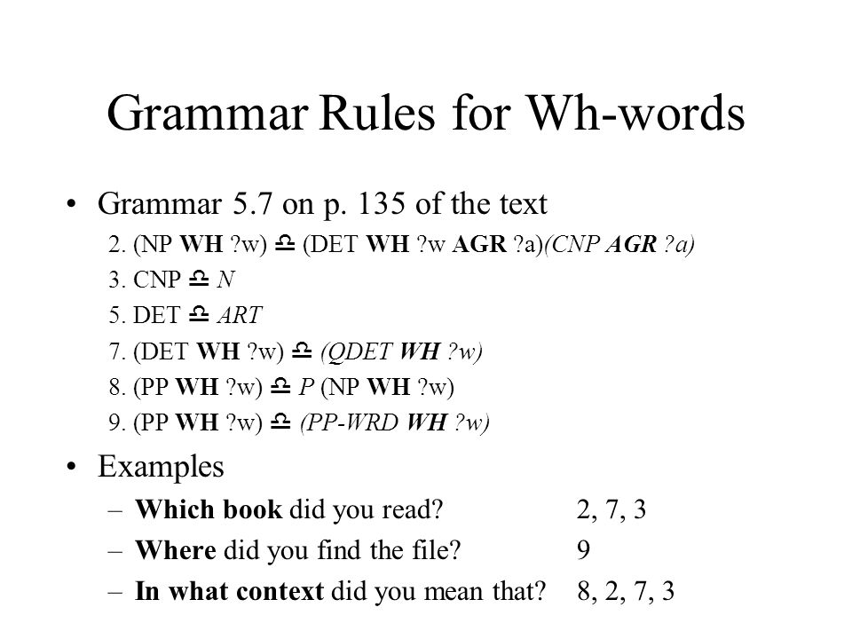 Grammar Rules for Wh-words Grammar 5.7 on p. 135 of the text 2. (NP WH ?w)  (DET WH ?w AGR ?a)(CNP AGR ?a) 3. CNP  N 5. DET  ART 7. (DET WH ?w)  (