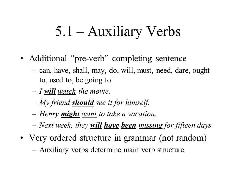 5.1 – Auxiliary Verbs Additional pre-verb completing sentence –can, have, shall, may, do, will, must, need, dare, ought to, used to, be going to –I will watch the movie.