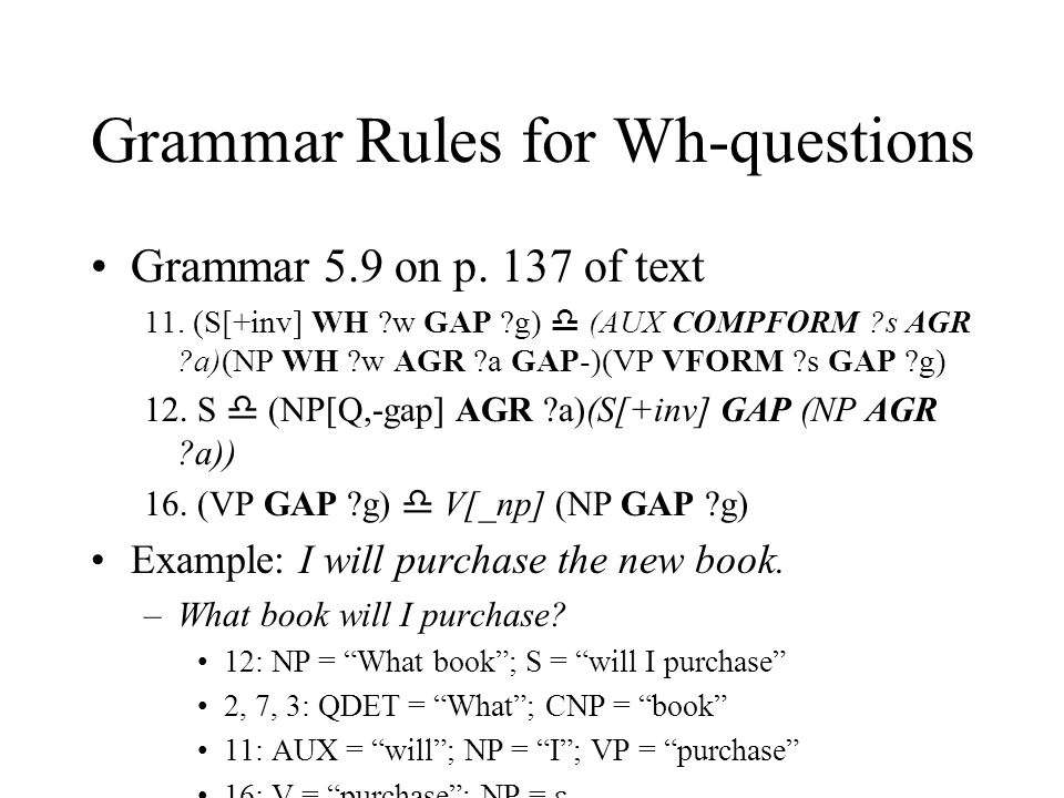 Grammar Rules for Wh-questions Grammar 5.9 on p. 137 of text 11. (S[+inv] WH ?w GAP ?g)  (AUX COMPFORM ?s AGR ?a)(NP WH ?w AGR ?a GAP-)(VP VFORM ?s G