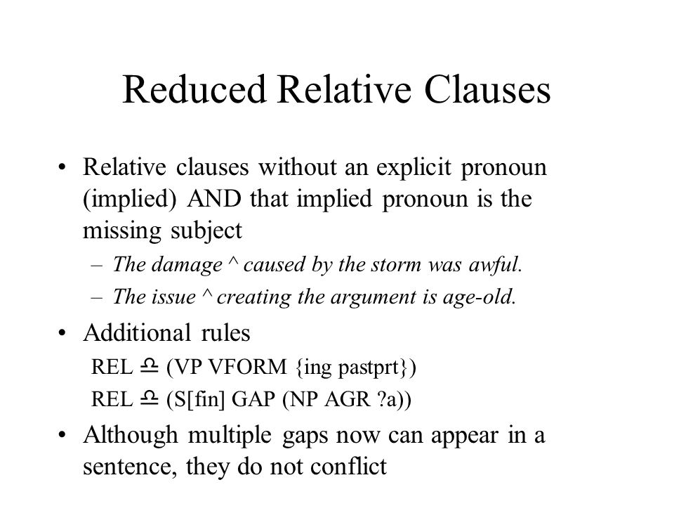 Reduced Relative Clauses Relative clauses without an explicit pronoun (implied) AND that implied pronoun is the missing subject –The damage ^ caused b
