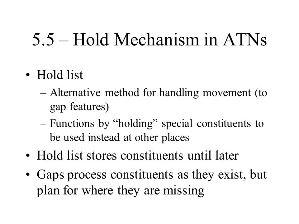 5.5 – Hold Mechanism in ATNs Hold list –Alternative method for handling movement (to gap features) –Functions by holding special constituents to be used instead at other places Hold list stores constituents until later Gaps process constituents as they exist, but plan for where they are missing
