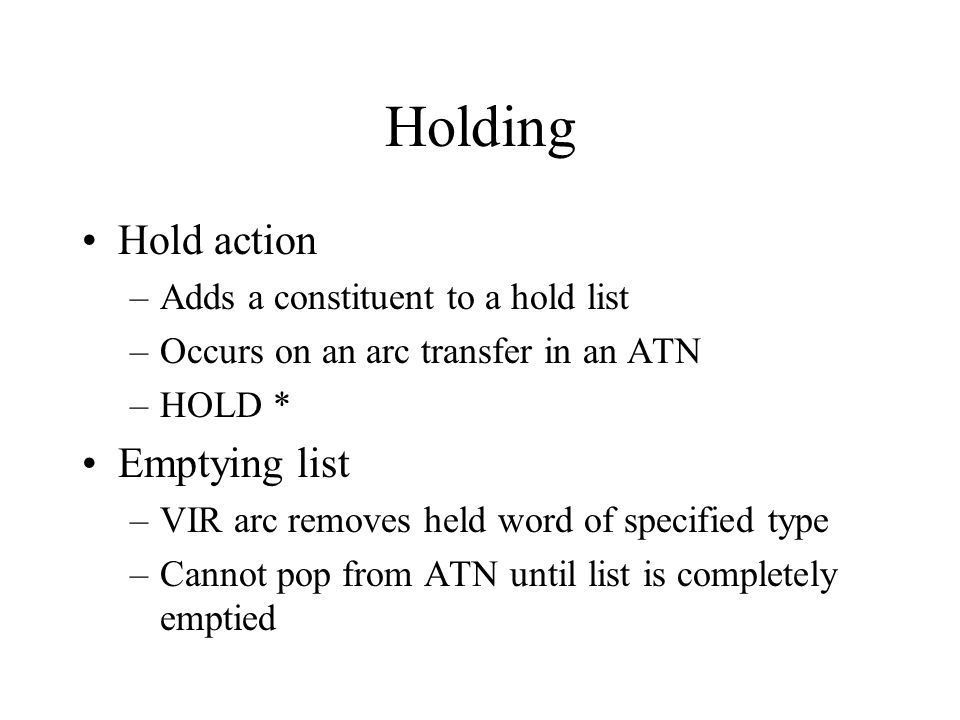 Holding Hold action –Adds a constituent to a hold list –Occurs on an arc transfer in an ATN –HOLD * Emptying list –VIR arc removes held word of specified type –Cannot pop from ATN until list is completely emptied